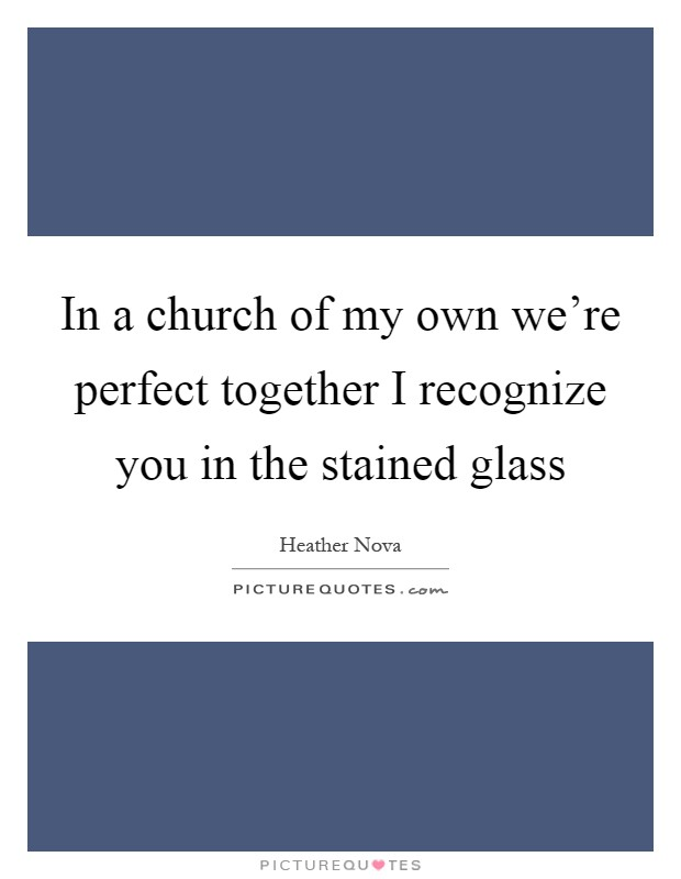 In a church of my own we're perfect together I recognize you in the stained glass Picture Quote #1
