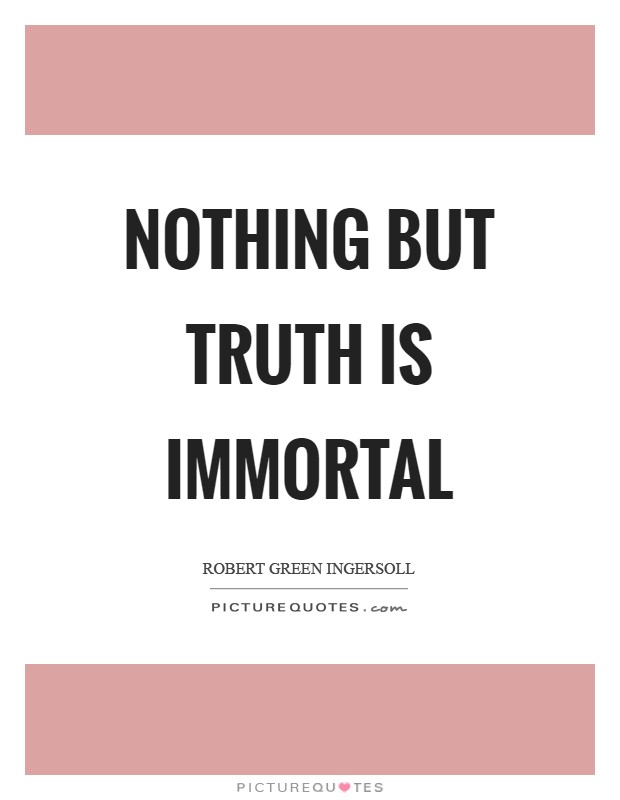 Nothing but truth is immortal Picture Quote #1
