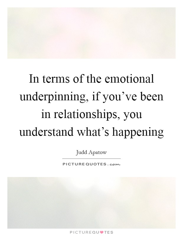 In terms of the emotional underpinning, if you've been in relationships, you understand what's happening Picture Quote #1