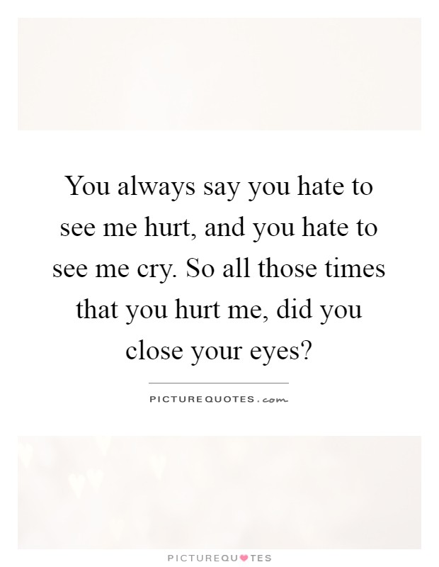 You always say you hate to see me hurt, and you hate to see me cry. So all those times that you hurt me, did you close your eyes? Picture Quote #1