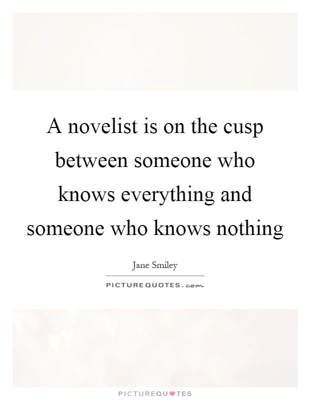 A novelist is on the cusp between someone who knows everything and someone who knows nothing Picture Quote #1