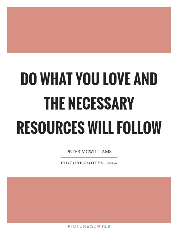 Do what you love and the necessary resources will follow Picture Quote #1