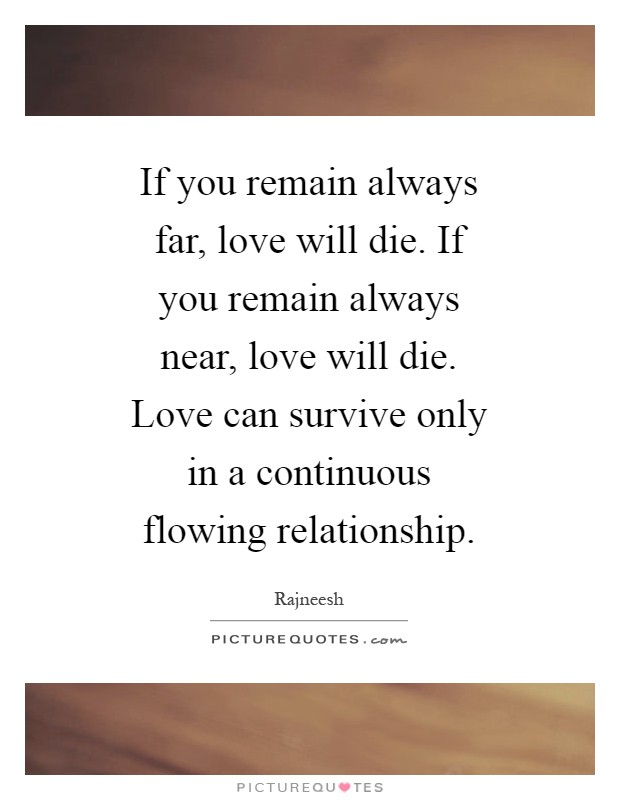 If you remain always far, love will die. If you remain always near, love will die. Love can survive only in a continuous flowing relationship Picture Quote #1