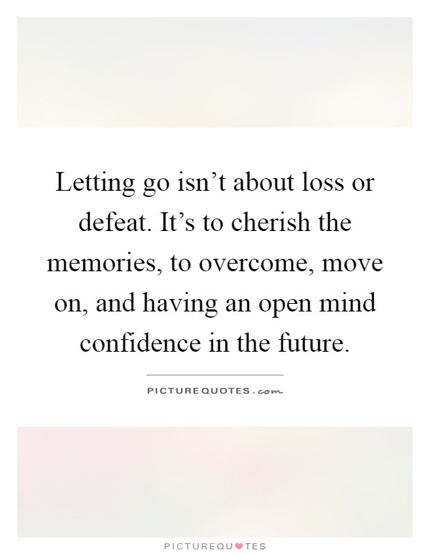 Letting go isn't about loss or defeat. It's to cherish the memories, to overcome, move on, and having an open mind confidence in the future Picture Quote #1
