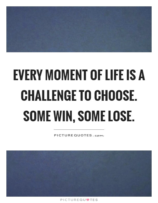 Every moment of life is a challenge to choose. Some win, some lose Picture Quote #1