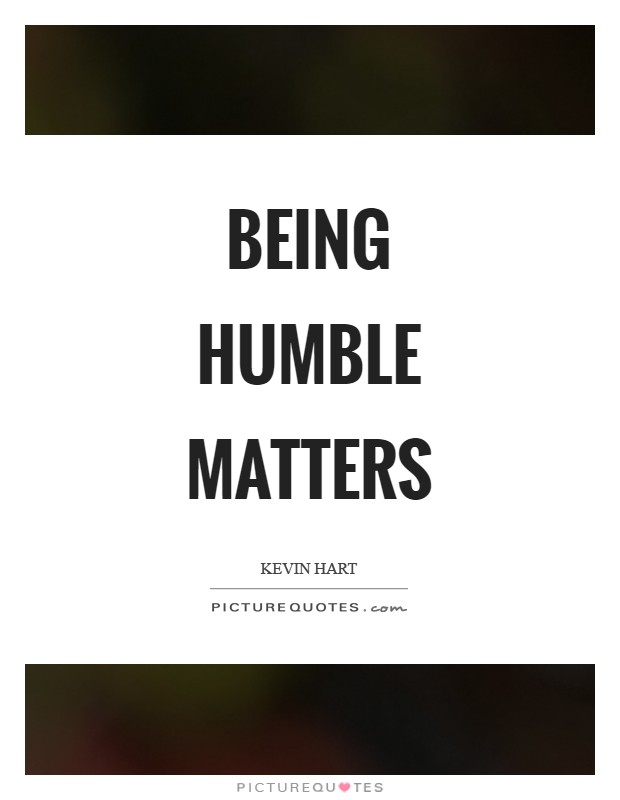 Being humble matters Picture Quote #1