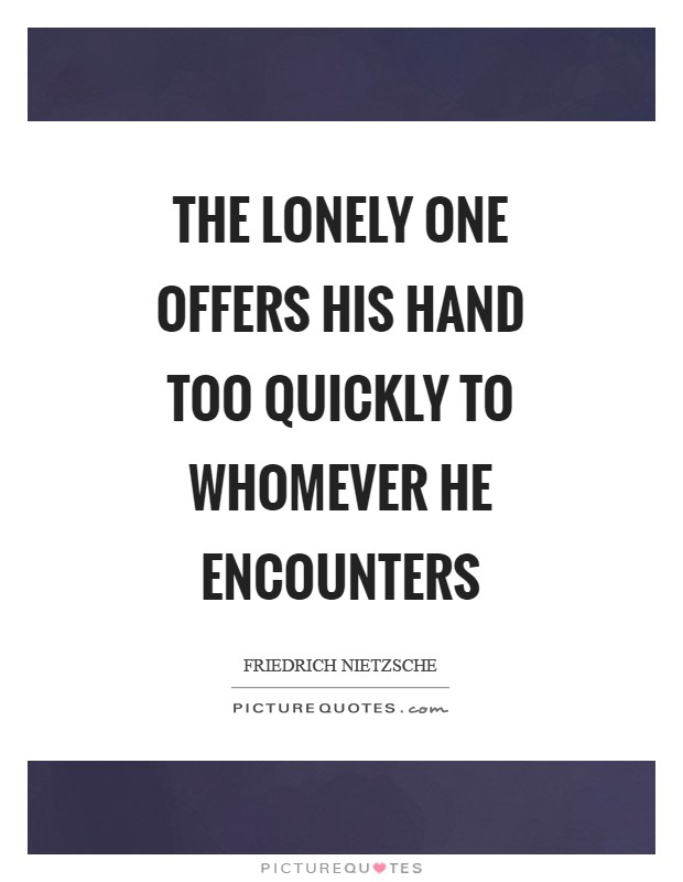 The lonely one offers his hand too quickly to whomever he encounters Picture Quote #1
