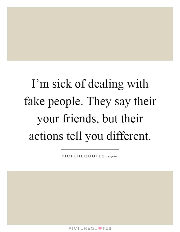 I'm sick of dealing with fake people. They say their your friends, but their actions tell you different Picture Quote #1