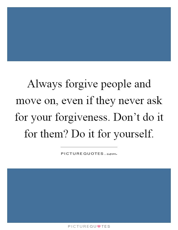 Always forgive people and move on, even if they never ask for your forgiveness. Don't do it for them? Do it for yourself Picture Quote #1