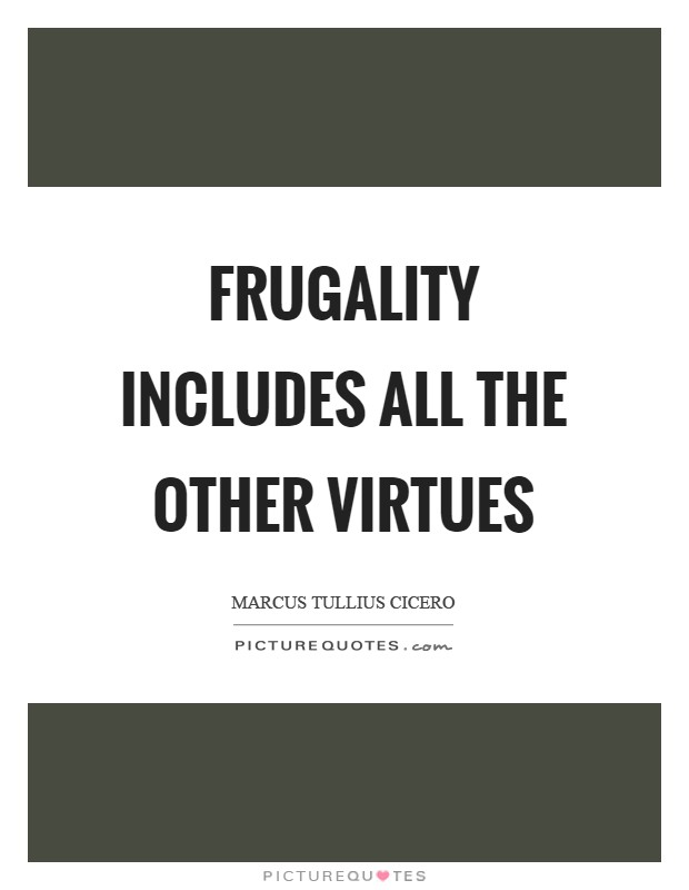Frugality includes all the other virtues Picture Quote #1