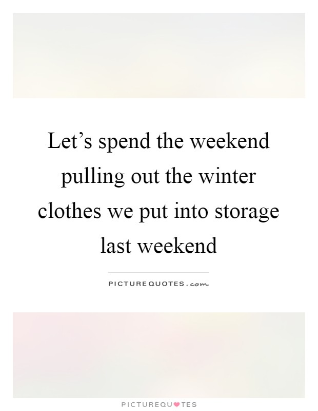 Let's spend the weekend pulling out the winter clothes we put into storage last weekend Picture Quote #1