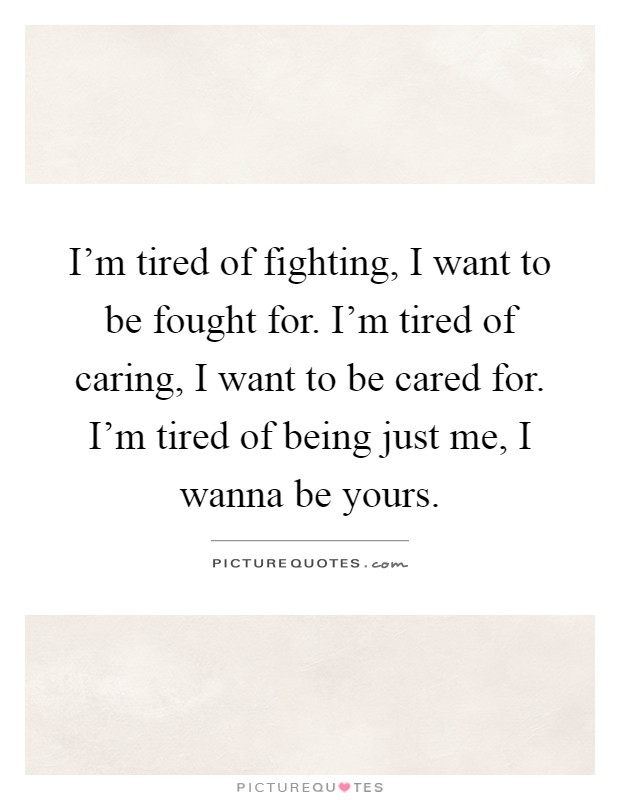 I'm tired of fighting, I want to be fought for. I'm tired of caring, I want to be cared for. I'm tired of being just me, I wanna be yours Picture Quote #1