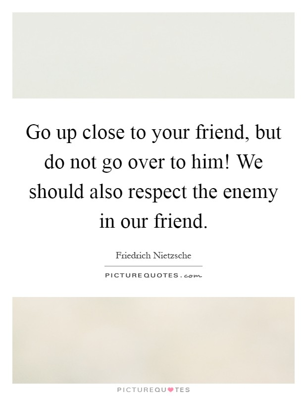 Go up close to your friend, but do not go over to him! We should also respect the enemy in our friend Picture Quote #1