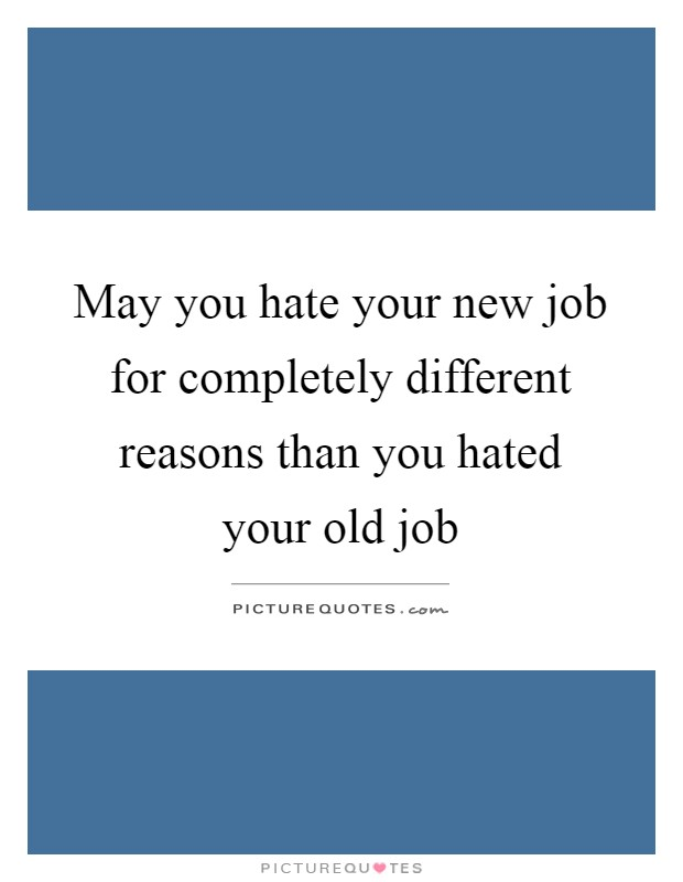 May you hate your new job for completely different reasons than you hated your old job Picture Quote #1