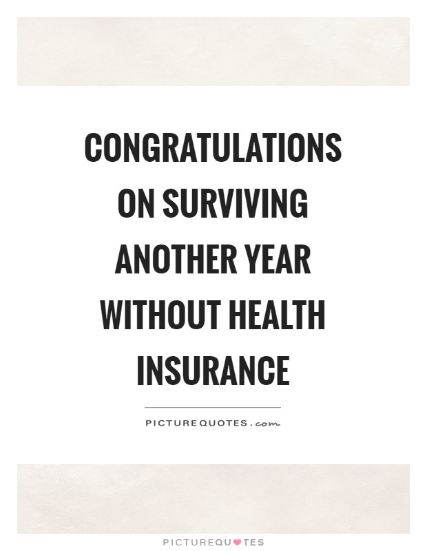 Congratulations on surviving another year without health insurance Picture Quote #1