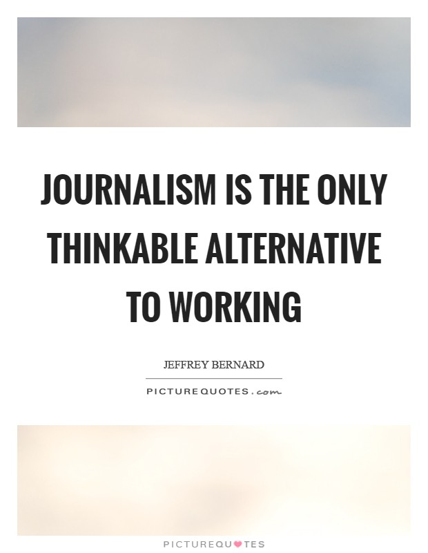Journalism is the only thinkable alternative to working Picture Quote #1