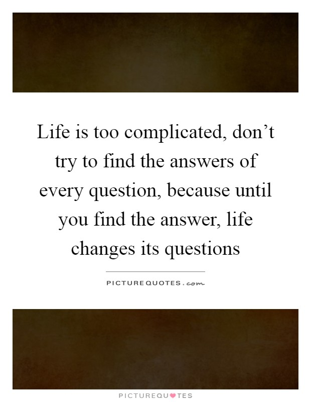 Life is too complicated, don't try to find the answers of every question, because until you find the answer, life changes its questions Picture Quote #1