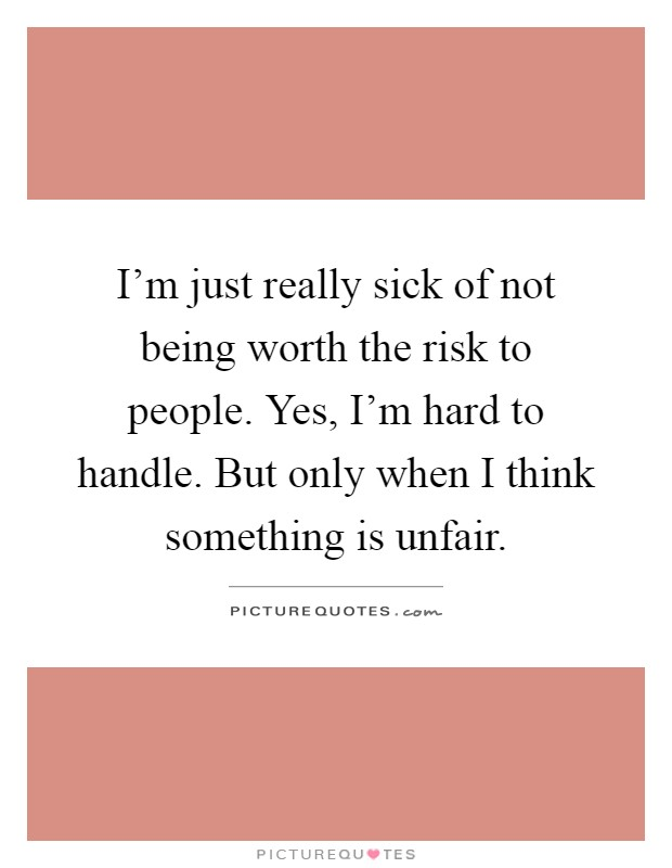 I'm just really sick of not being worth the risk to people. Yes, I'm hard to handle. But only when I think something is unfair Picture Quote #1