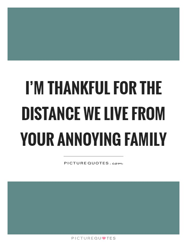 I'm thankful for the distance we live from your annoying family Picture Quote #1