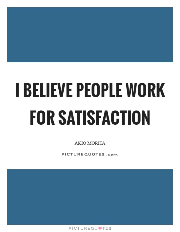 I believe people work for satisfaction Picture Quote #1