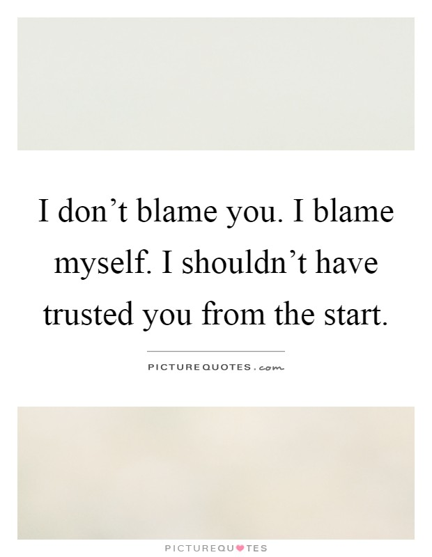I don\'t blame you. I blame myself. I shouldn\'t have trusted ...