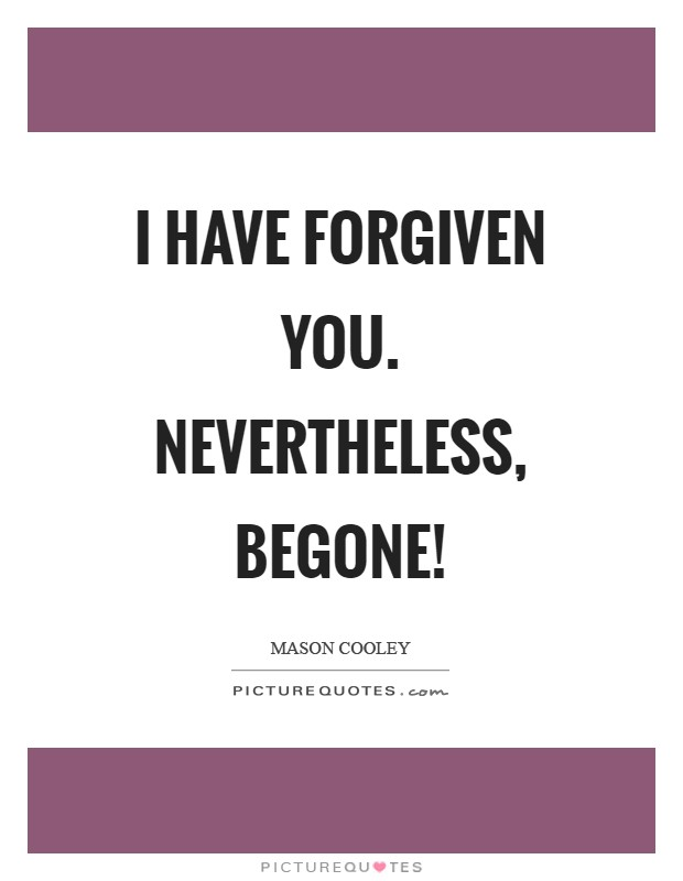 I have forgiven you. Nevertheless, begone! Picture Quote #1