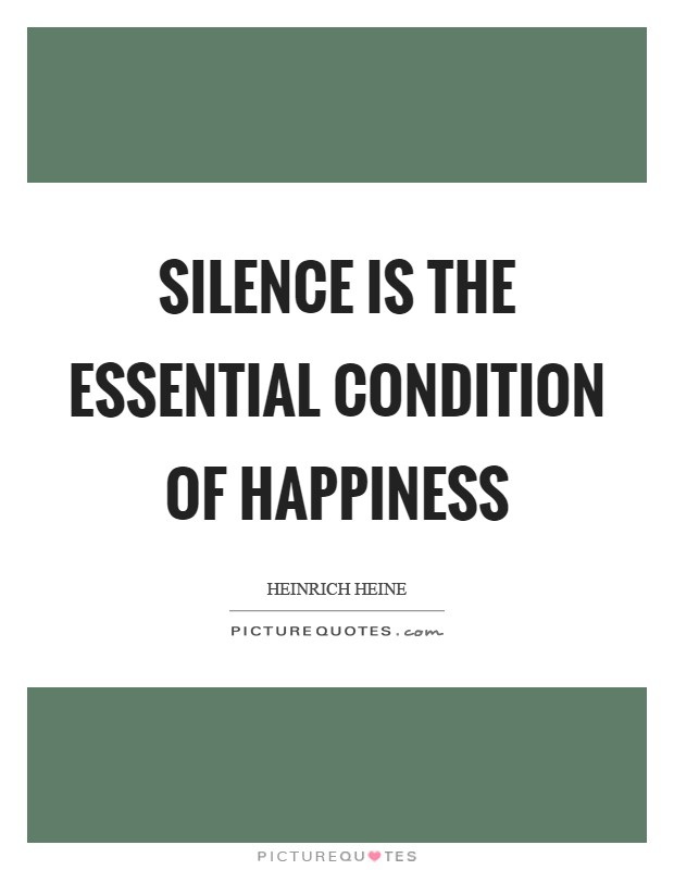 Silence is the essential condition of happiness Picture Quote #1