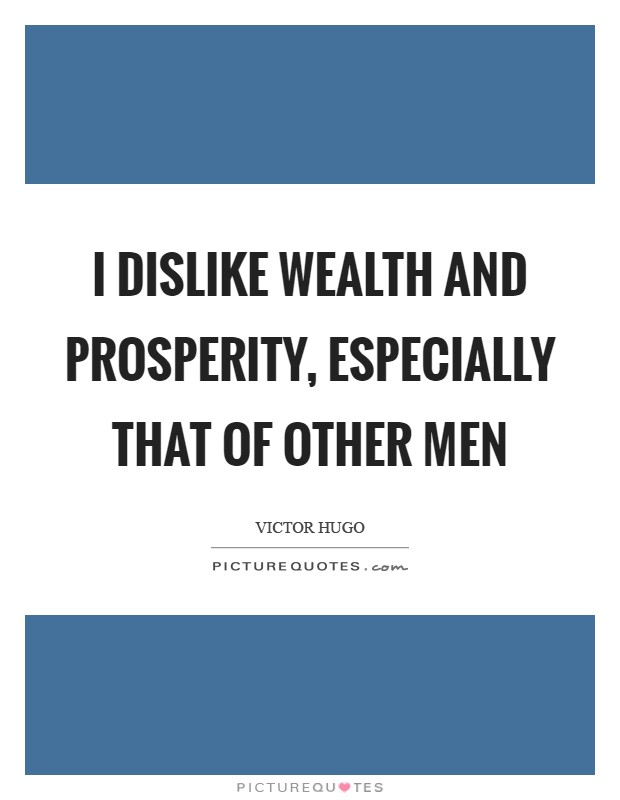 I dislike wealth and prosperity, especially that of other men Picture Quote #1