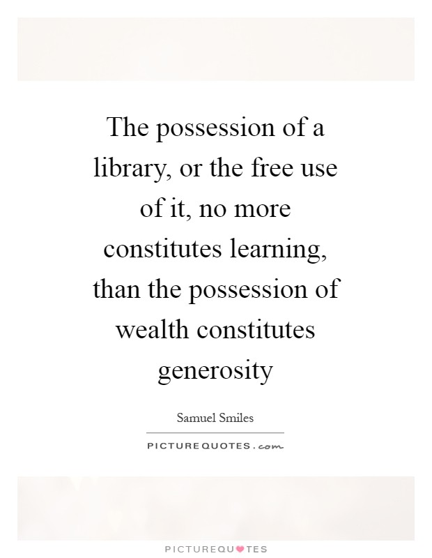 The possession of a library, or the free use of it, no more constitutes learning, than the possession of wealth constitutes generosity Picture Quote #1