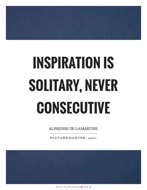 Inspiration is solitary, never consecutive Picture Quote #1