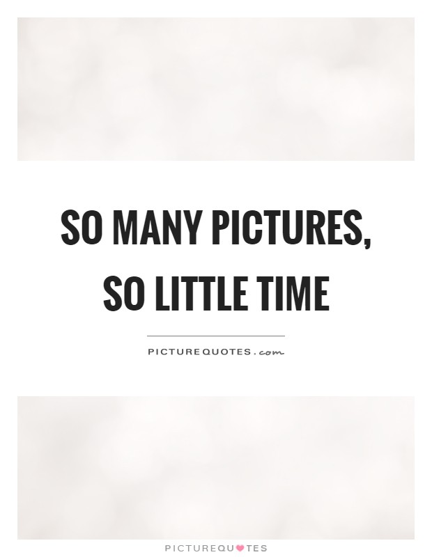 So many pictures, so little time Picture Quote #1