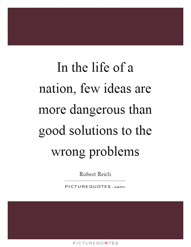 In the life of a nation, few ideas are more dangerous than good solutions to the wrong problems Picture Quote #1