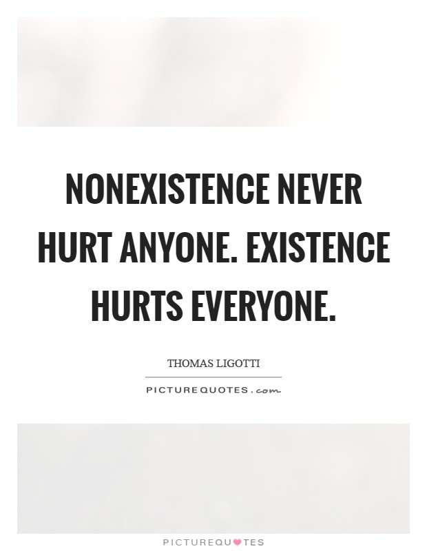 Nonexistence never hurt anyone. Existence hurts everyone Picture Quote #1
