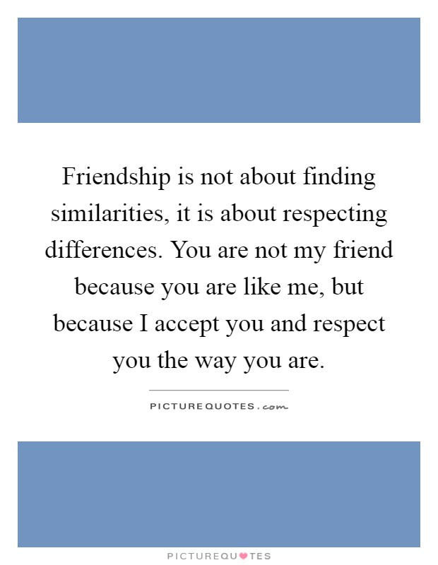 Friendship is not about finding similarities, it is about respecting differences. You are not my friend because you are like me, but because I accept you and respect you the way you are Picture Quote #1
