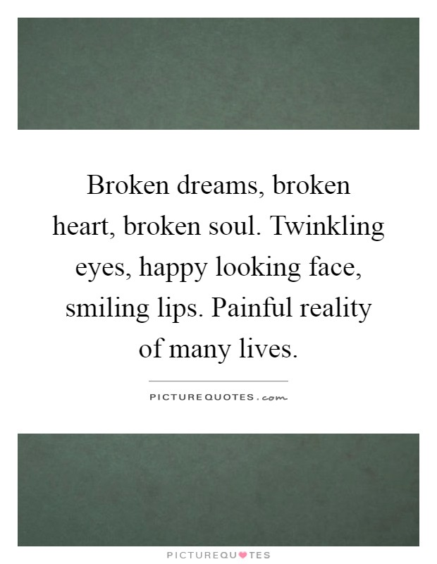 Broken dreams, broken heart, broken soul. Twinkling eyes, happy looking face, smiling lips. Painful reality of many lives Picture Quote #1