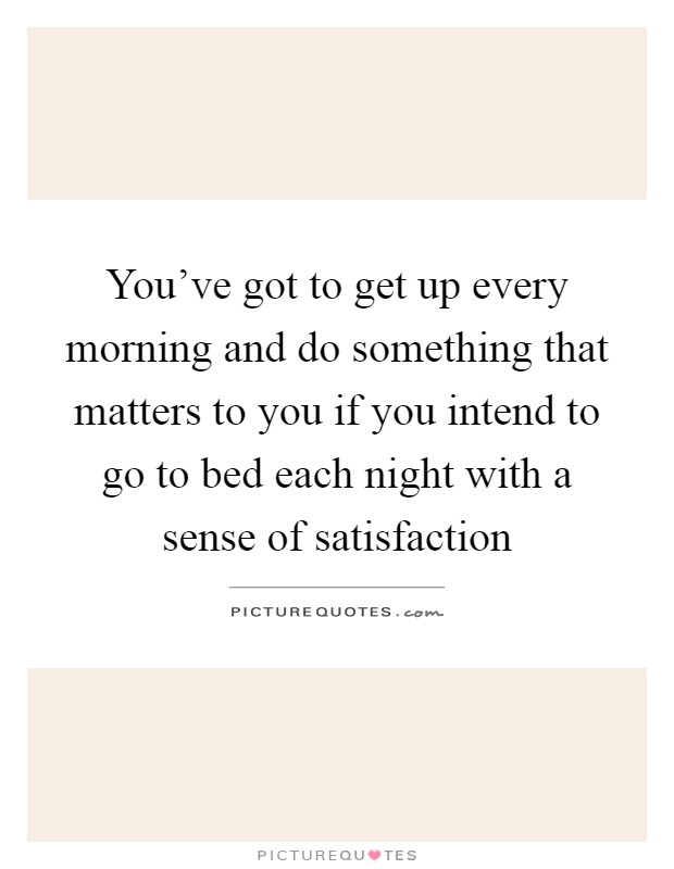 You've got to get up every morning and do something that matters to you if you intend to go to bed each night with a sense of satisfaction Picture Quote #1