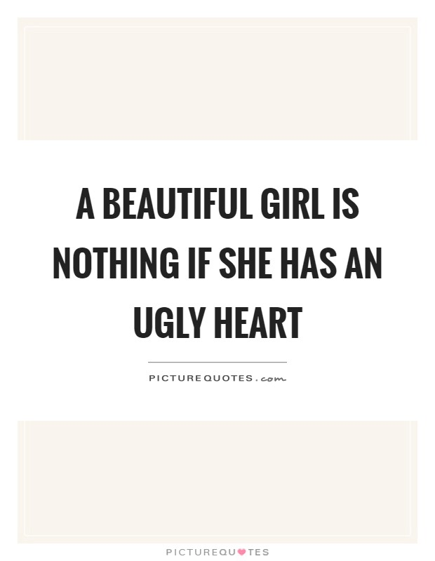 A beautiful girl is nothing if she has an ugly heart Picture Quote #1