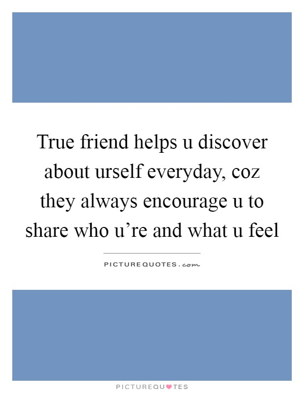 True friend helps u discover about urself everyday, coz they always encourage u to share who u're and what u feel Picture Quote #1