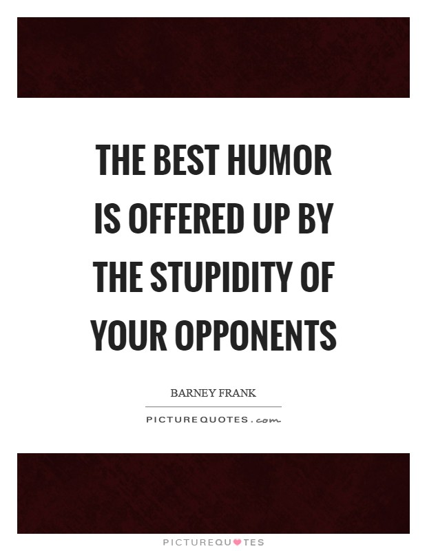 The best humor is offered up by the stupidity of your opponents Picture Quote #1