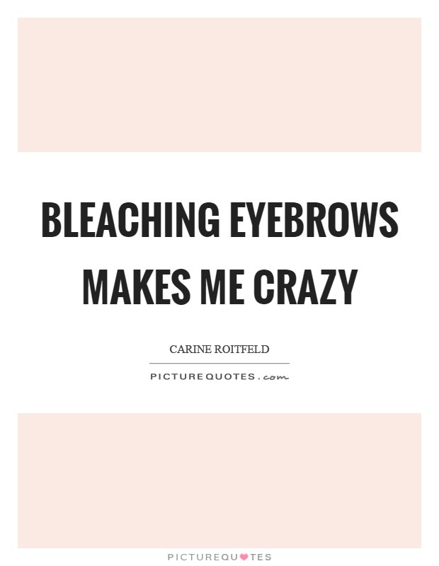 Bleaching eyebrows makes me crazy Picture Quote #1