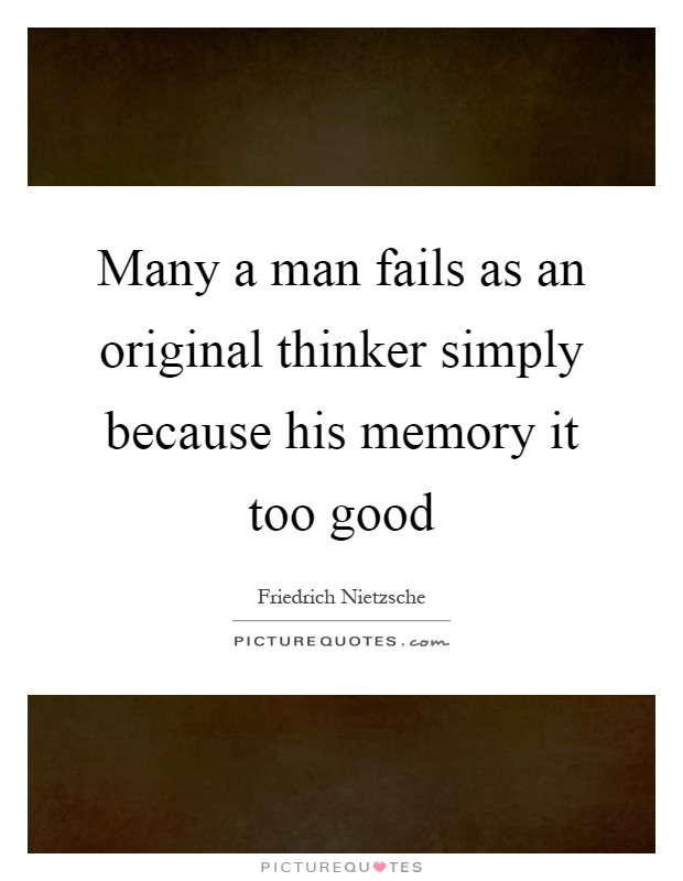 Many a man fails as an original thinker simply because his memory it too good Picture Quote #1