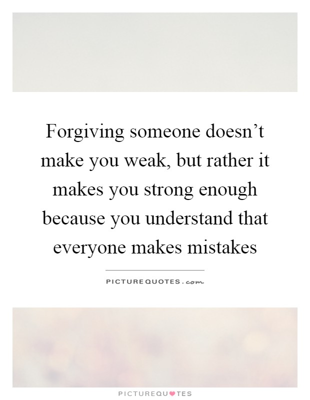 Forgiving someone doesn't make you weak, but rather it makes you strong enough because you understand that everyone makes mistakes Picture Quote #1