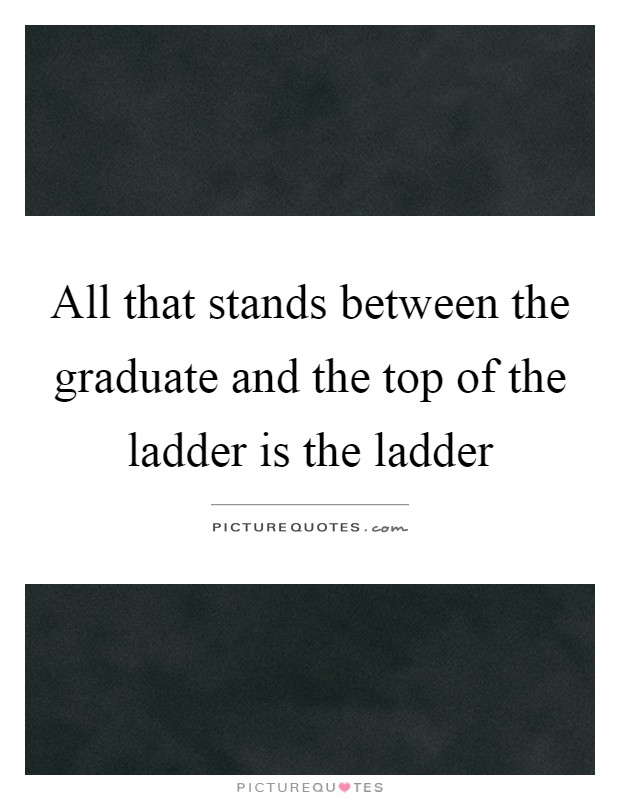 All that stands between the graduate and the top of the ladder is the ladder Picture Quote #1