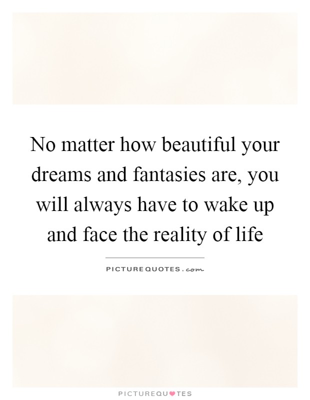 No matter how beautiful your dreams and fantasies are, you will always have to wake up and face the reality of life Picture Quote #1
