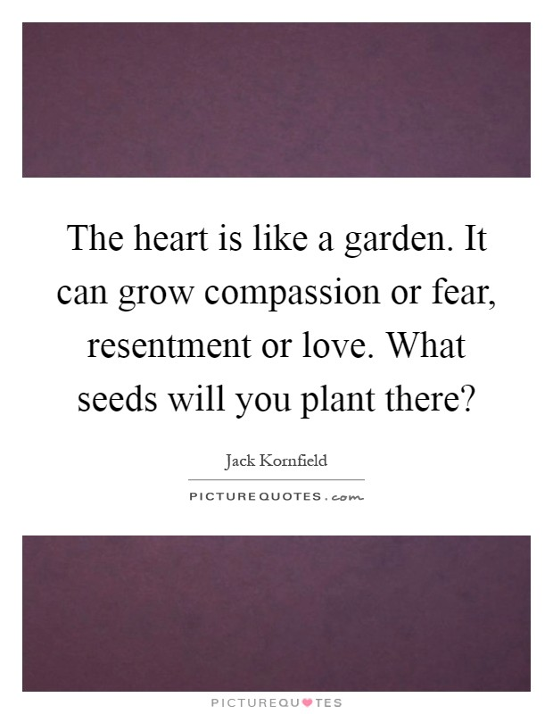 The heart is like a garden. It can grow compassion or fear, resentment or love. What seeds will you plant there? Picture Quote #1