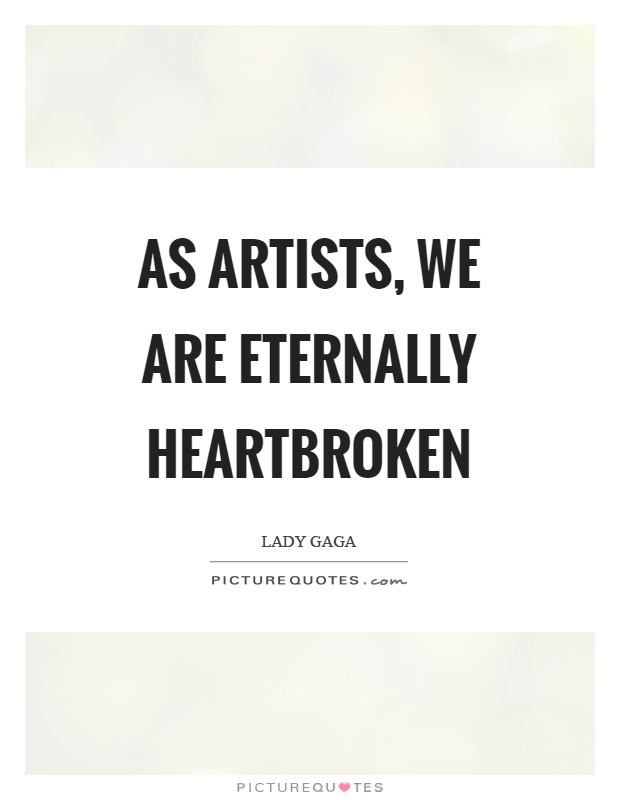 As artists, we are eternally heartbroken Picture Quote #1