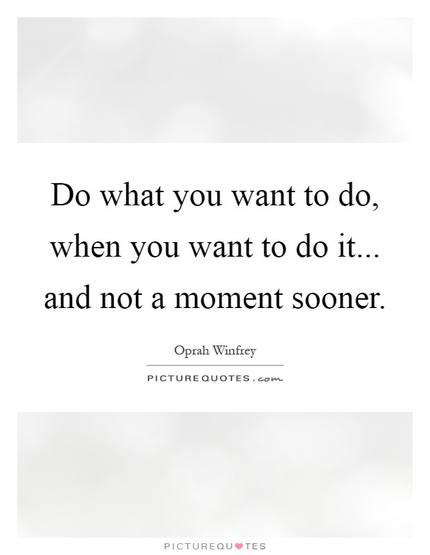 Do what you want to do, when you want to do it... and not a moment sooner Picture Quote #1