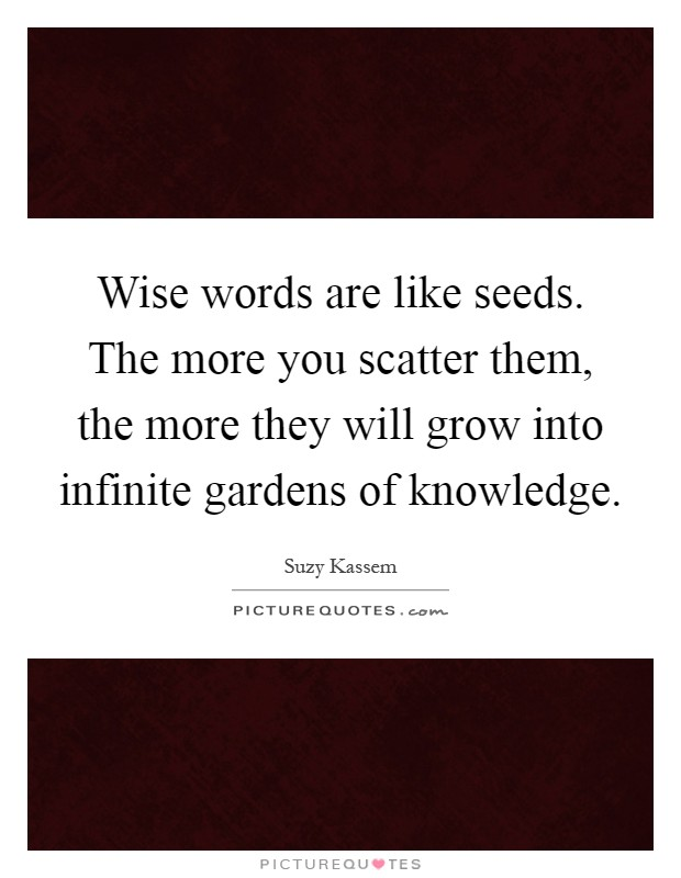 Wise words are like seeds. The more you scatter them, the more they will grow into infinite gardens of knowledge Picture Quote #1