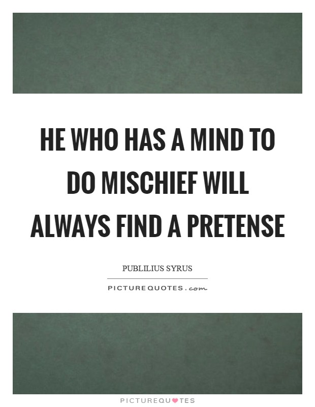 He who has a mind to do mischief will always find a pretense Picture Quote #1