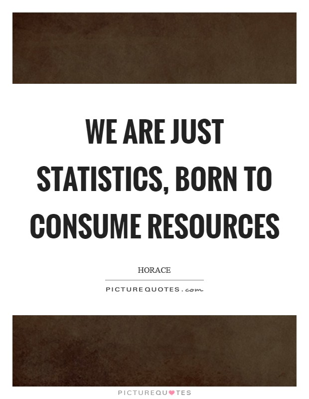 We are just statistics, born to consume resources Picture Quote #1